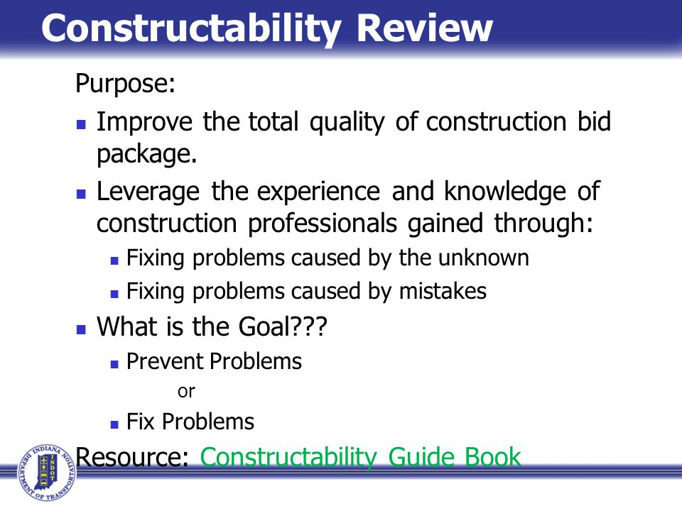 Constructability Review Purpose: Improve the total quality of construction bid package. Leverage the experience and knowledge of construction professi