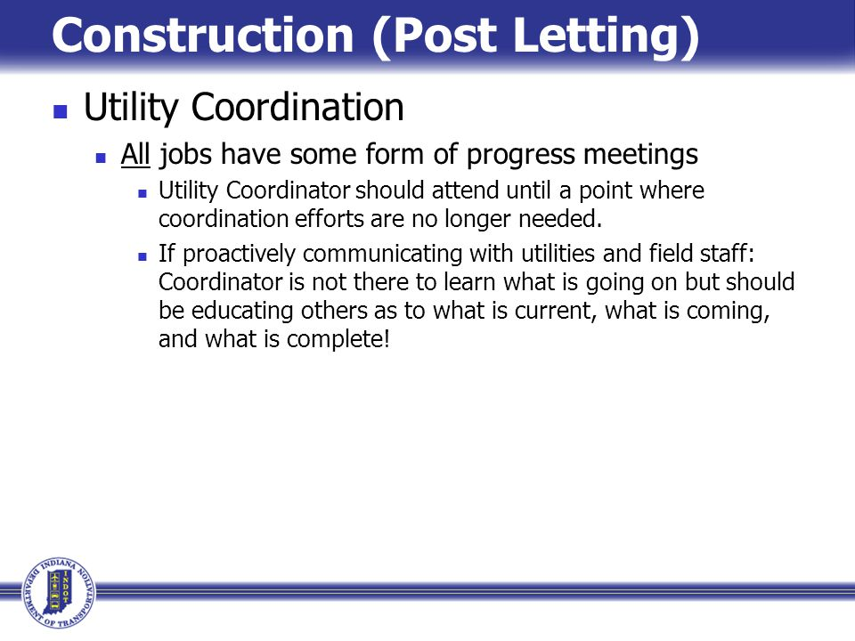 Construction (Post Letting) Utility Coordination All jobs have some form of progress meetings Utility Coordinator should attend until a point where co