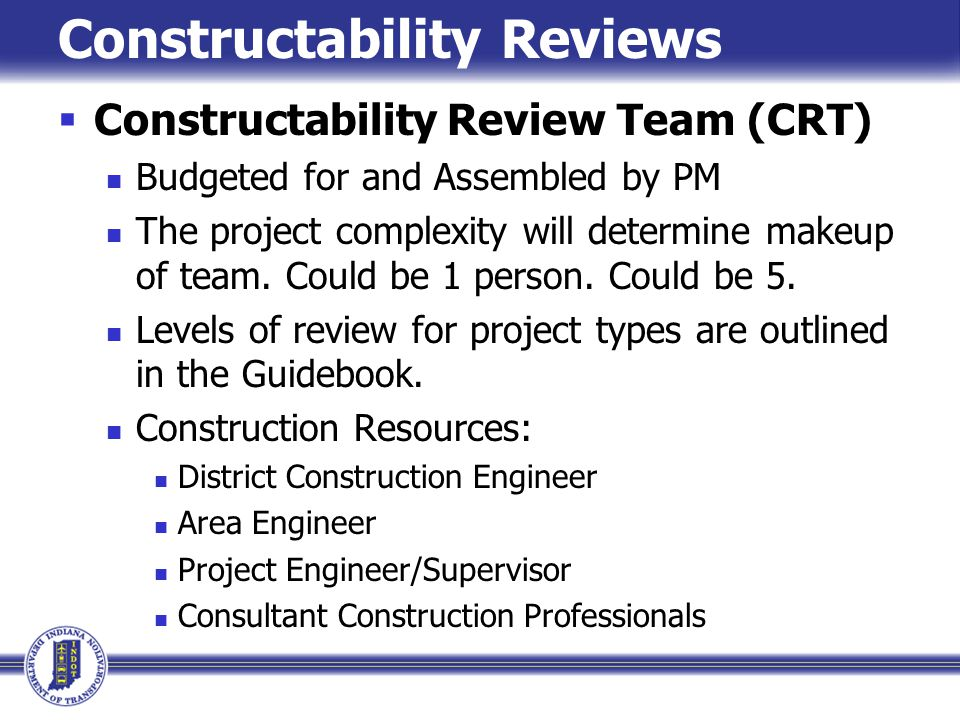 Constructability Reviews Constructability Review Team (CRT) Budgeted for and Assembled by PM The project complexity will determine makeup of team. Cou