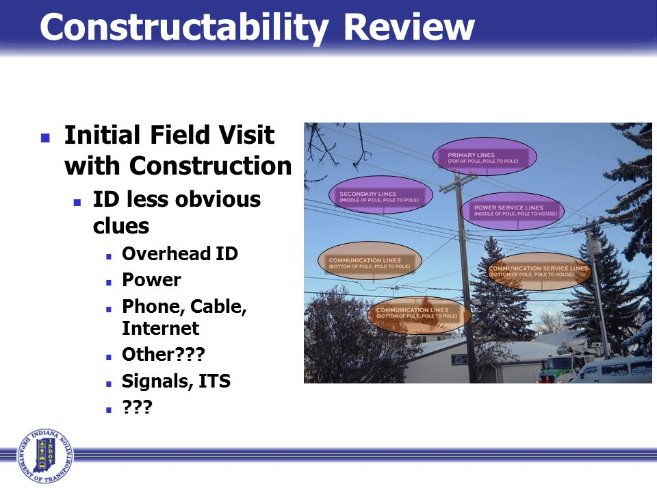 Constructability Review Initial Field Visit with Construction ID less obvious clues Overhead ID Power Phone, Cable, Internet Other??? Signals, ITS ???