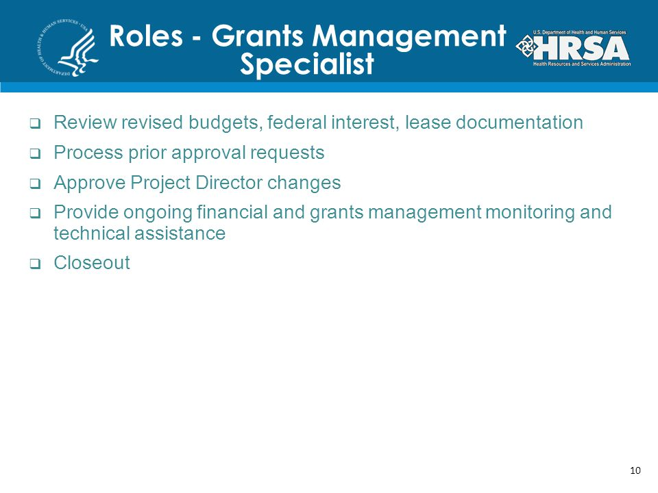 Roles - Grants Management Specialist Review revised budgets, federal interest, lease documentation Process prior approval requests Approve Project Director changes Provide ongoing financial and grants management monitoring and technical assistance Closeout 10