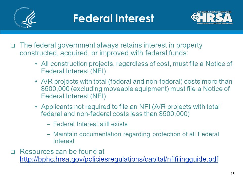 The federal government always retains interest in property constructed, acquired, or improved with federal funds: All construction projects, regardless of cost, must file a Notice of Federal Interest (NFI) A/R projects with total (federal and non-federal) costs more than $500,000 (excluding moveable equipment) must file a Notice of Federal Interest (NFI) Applicants not required to file an NFI (A/R projects with total federal and non-federal costs less than $500,000) –Federal Interest still exists –Maintain documentation regarding protection of all Federal Interest Resources can be found at http://bphc.hrsa.gov/policiesregulations/capital/nfifilingguide.pdf http://bphc.hrsa.gov/policiesregulations/capital/nfifilingguide.pdf Federal Interest 13