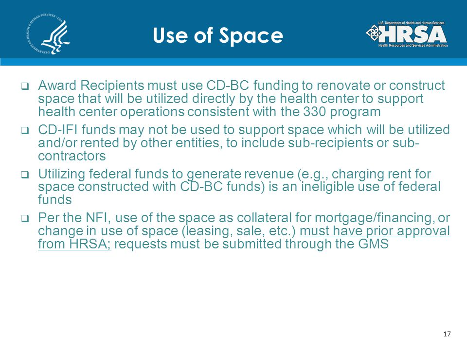 Award Recipients must use CD-BC funding to renovate or construct space that will be utilized directly by the health center to support health center operations consistent with the 330 program CD-IFI funds may not be used to support space which will be utilized and/or rented by other entities, to include sub-recipients or sub- contractors Utilizing federal funds to generate revenue (e.g., charging rent for space constructed with CD-BC funds) is an ineligible use of federal funds Per the NFI, use of the space as collateral for mortgage/financing, or change in use of space (leasing, sale, etc.) must have prior approval from HRSA; requests must be submitted through the GMS Use of Space 17