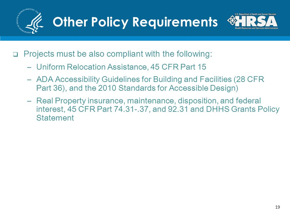 Other Policy Requirements Projects must be also compliant with the following: –Uniform Relocation Assistance, 45 CFR Part 15 –ADA Accessibility Guidelines for Building and Facilities (28 CFR Part 36), and the 2010 Standards for Accessible Design) –Real Property insurance, maintenance, disposition, and federal interest, 45 CFR Part 74.31-.37, and 92.31 and DHHS Grants Policy Statement 19