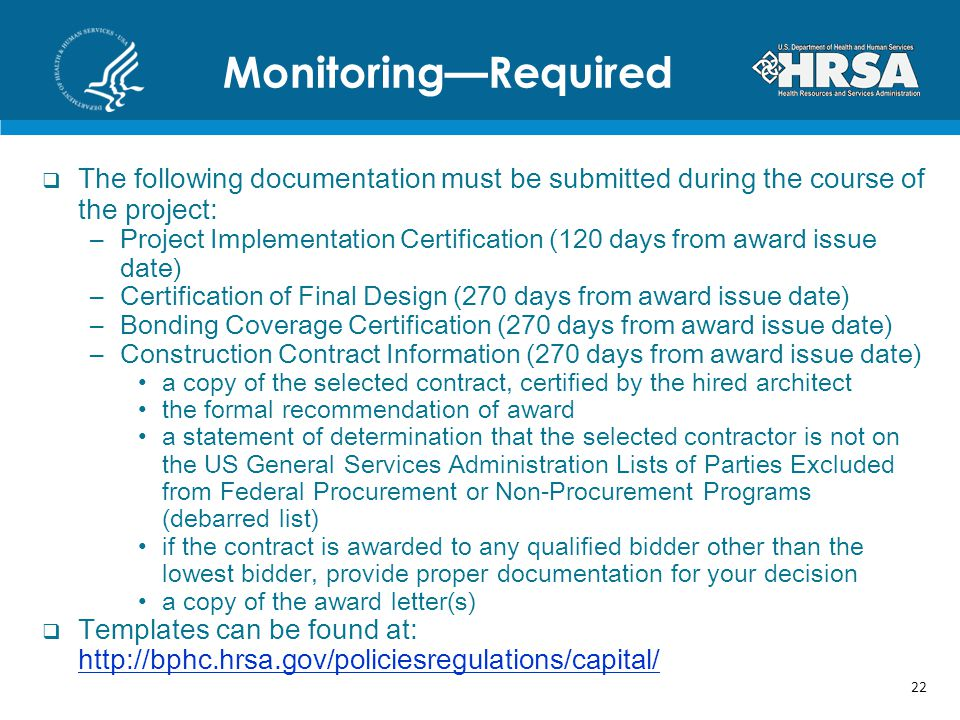 MonitoringRequired The following documentation must be submitted during the course of the project: –Project Implementation Certification (120 days from award issue date) –Certification of Final Design (270 days from award issue date) –Bonding Coverage Certification (270 days from award issue date) –Construction Contract Information (270 days from award issue date) a copy of the selected contract, certified by the hired architect the formal recommendation of award a statement of determination that the selected contractor is not on the US General Services Administration Lists of Parties Excluded from Federal Procurement or Non-Procurement Programs (debarred list) if the contract is awarded to any qualified bidder other than the lowest bidder, provide proper documentation for your decision a copy of the award letter(s) Templates can be found at: http://bphc.hrsa.gov/policiesregulations/capital/ http://bphc.hrsa.gov/policiesregulations/capital/ 22
