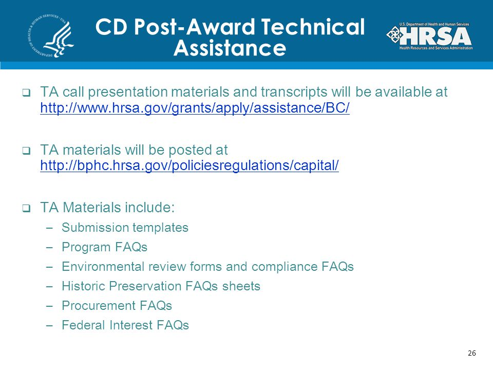 CD Post-Award Technical Assistance TA call presentation materials and transcripts will be available at http://www.hrsa.gov/grants/apply/assistance/BC/ http://www.hrsa.gov/grants/apply/assistance/BC/ TA materials will be posted at http://bphc.hrsa.gov/policiesregulations/capital/ http://bphc.hrsa.gov/policiesregulations/capital/ TA Materials include: –Submission templates –Program FAQs –Environmental review forms and compliance FAQs –Historic Preservation FAQs sheets –Procurement FAQs –Federal Interest FAQs 26