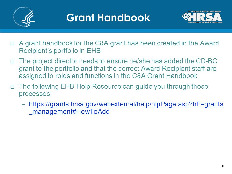 A grant handbook for the C8A grant has been created in the Award Recipients portfolio in EHB The project director needs to ensure he/she has added the CD-BC grant to the portfolio and that the correct Award Recipient staff are assigned to roles and functions in the C8A Grant Handbook The following EHB Help Resource can guide you through these processes: –https://grants.hrsa.gov/webexternal/help/hlpPage.asp?hF=grants _management#HowToAddhttps://grants.hrsa.gov/webexternal/help/hlpPage.asp?hF=grants _management#HowToAdd Grant Handbook 8