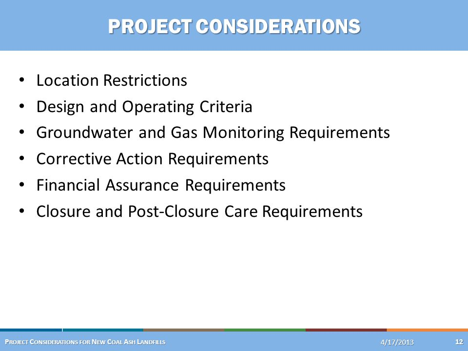 Location Restrictions Design and Operating Criteria Groundwater and Gas Monitoring Requirements Corrective Action Requirements Financial Assurance Requirements Closure and Post-Closure Care Requirements 4/24/2013 P ROJECT C ONSIDERATIONS FOR N EW C OAL A SH L ANDFILLS 12 4/17/2013