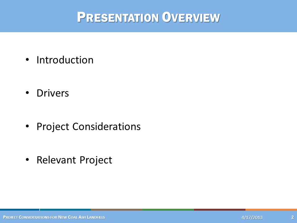 P RESENTATION O VERVIEW Introduction Drivers Project Considerations Relevant Project 4/24/2013 P ROJECT C ONSIDERATIONS FOR N EW C OAL A SH L ANDFILLS 2 4/17/2013