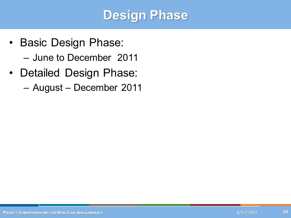 Design Phase 1/16/201329 4/17/2013 P ROJECT C ONSIDERATIONS FOR N EW C OAL A SH L ANDFILLS Basic Design Phase: –June to December 2011 Detailed Design
