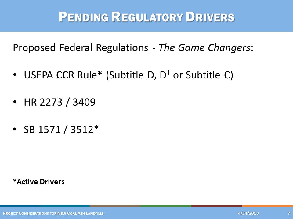 P ENDING R EGULATORY D RIVERS Proposed Federal Regulations - The Game Changers: USEPA CCR Rule* (Subtitle D, D 1 or Subtitle C) HR 2273 / 3409 SB 1571