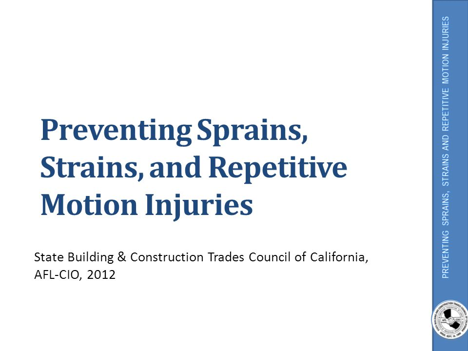 Preventing Sprains, Strains, and Repetitive Motion Injuries State Building & Construction Trades Council of California, AFL-CIO, 2012