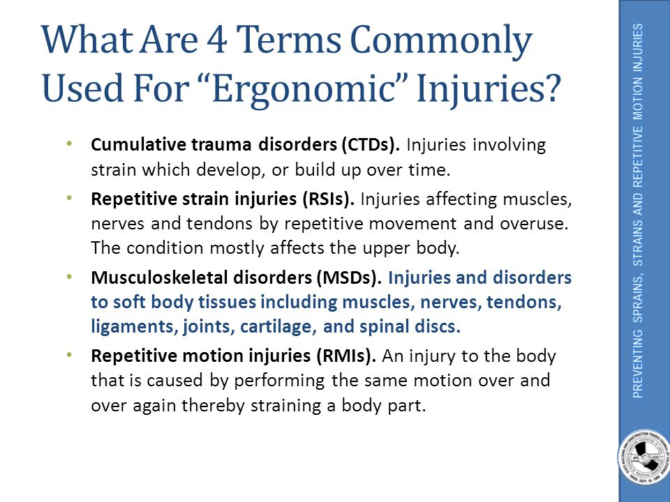 What Are 4 Terms Commonly Used For Ergonomic Injuries? Cumulative trauma disorders (CTDs). Injuries involving strain which develop, or build up over t