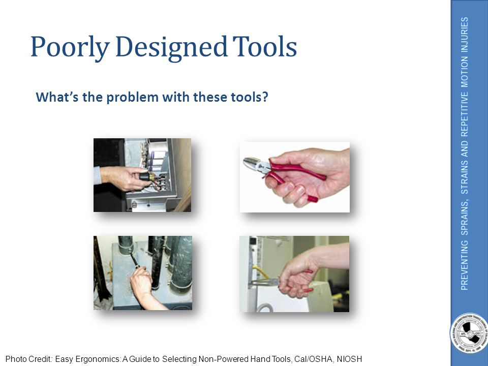 Poorly Designed Tools Whats the problem with these tools? Photo Credit: Easy Ergonomics: A Guide to Selecting Non-Powered Hand Tools, Cal/OSHA, NIOSH