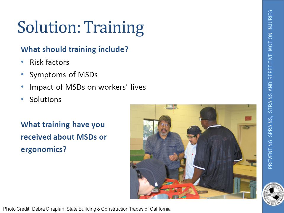 Solution: Training What should training include? Risk factors Symptoms of MSDs Impact of MSDs on workers lives Solutions What training have you receiv