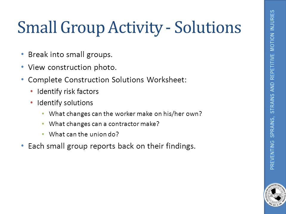 Small Group Activity - Solutions Break into small groups. View construction photo. Complete Construction Solutions Worksheet: Identify risk factors Id