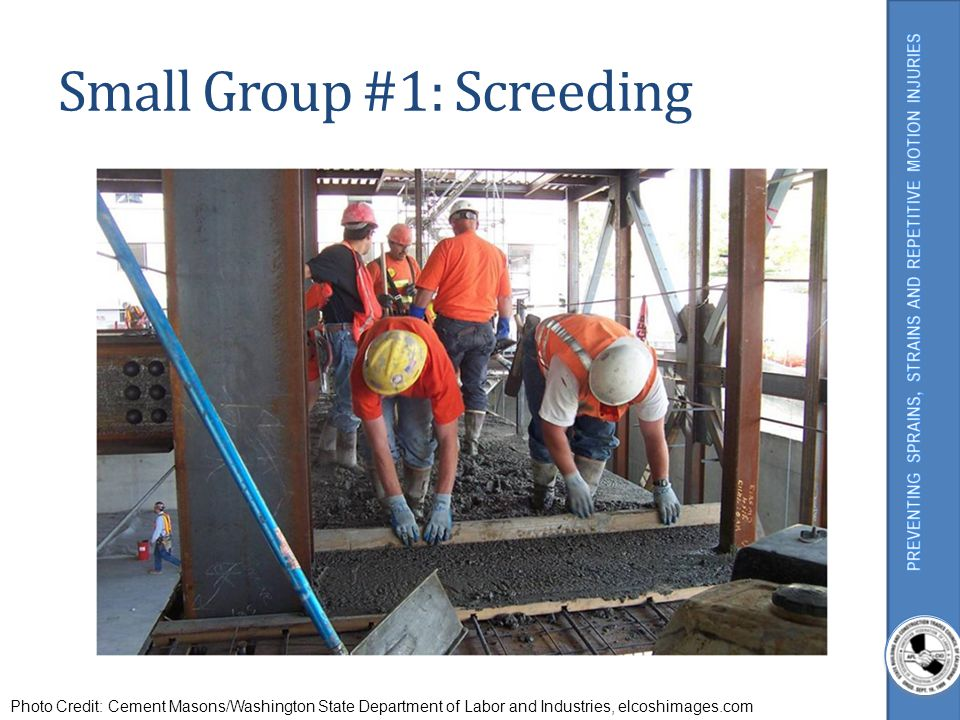 Small Group #1: Screeding Photo Credit: Cement Masons/Washington State Department of Labor and Industries, elcoshimages.com
