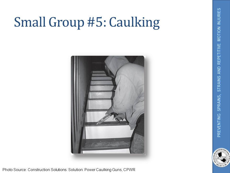Small Group #5: Caulking Photo Source: Construction Solutions: Solution: Power Caulking Guns, CPWR