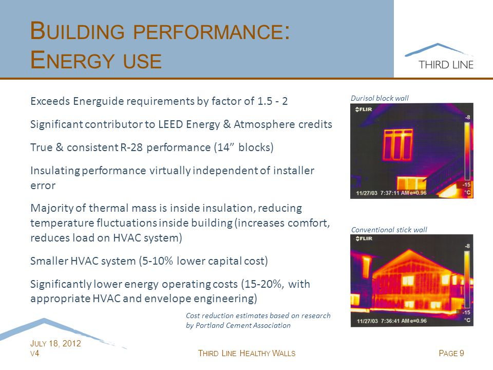 J ULY 18, 2012 V 4T HIRD L INE H EALTHY W ALLS P AGE 9 B UILDING PERFORMANCE : E NERGY USE Exceeds Energuide requirements by factor of 1.5 - 2 Significant contributor to LEED Energy & Atmosphere credits True & consistent R-28 performance (14 blocks) Insulating performance virtually independent of installer error Majority of thermal mass is inside insulation, reducing temperature fluctuations inside building (increases comfort, reduces load on HVAC system) Smaller HVAC system (5-10% lower capital cost) Significantly lower energy operating costs (15-20%, with appropriate HVAC and envelope engineering) Cost reduction estimates based on research by Portland Cement Association Durisol block wall Conventional stick wall