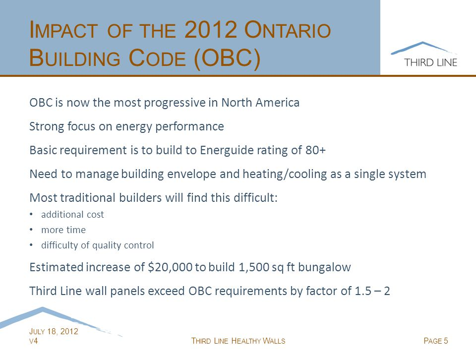 J ULY 18, 2012 V 4T HIRD L INE H EALTHY W ALLS P AGE 5 I MPACT OF THE 2012 O NTARIO B UILDING C ODE (OBC) OBC is now the most progressive in North America Strong focus on energy performance Basic requirement is to build to Energuide rating of 80+ Need to manage building envelope and heating/cooling as a single system Most traditional builders will find this difficult: additional cost more time difficulty of quality control Estimated increase of $20,000 to build 1,500 sq ft bungalow Third Line wall panels exceed OBC requirements by factor of 1.5 – 2