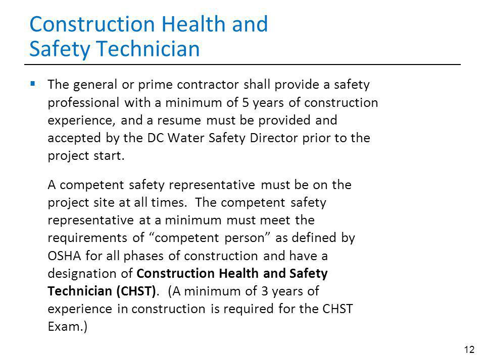12 Construction Health and Safety Technician The general or prime contractor shall provide a safety professional with a minimum of 5 years of construction experience, and a resume must be provided and accepted by the DC Water Safety Director prior to the project start.