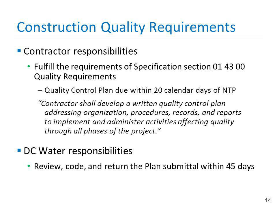 14 Construction Quality Requirements Contractor responsibilities Fulfill the requirements of Specification section 01 43 00 Quality Requirements Quality Control Plan due within 20 calendar days of NTP Contractor shall develop a written quality control plan addressing organization, procedures, records, and reports to implement and administer activities affecting quality through all phases of the project.