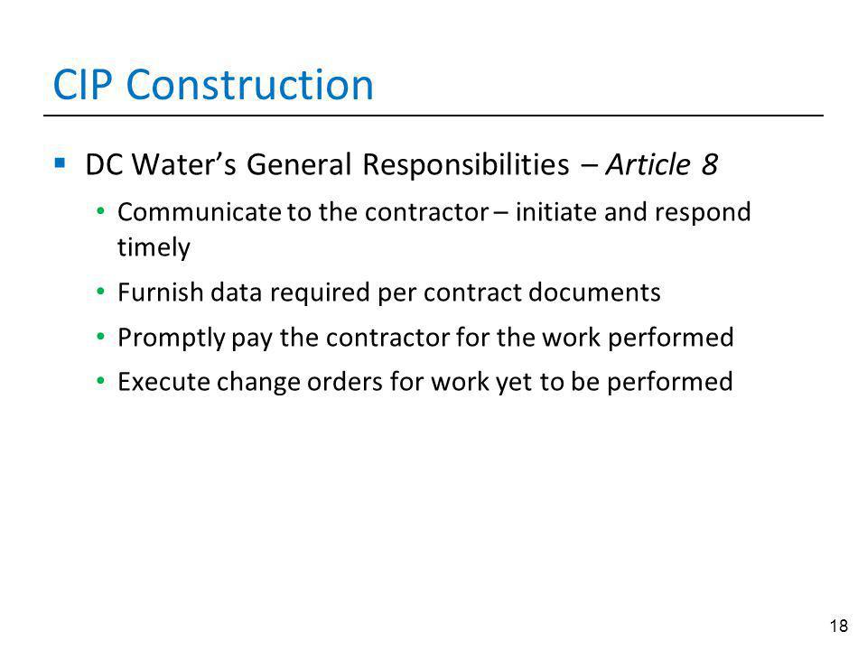 18 CIP Construction DC Waters General Responsibilities – Article 8 Communicate to the contractor – initiate and respond timely Furnish data required per contract documents Promptly pay the contractor for the work performed Execute change orders for work yet to be performed