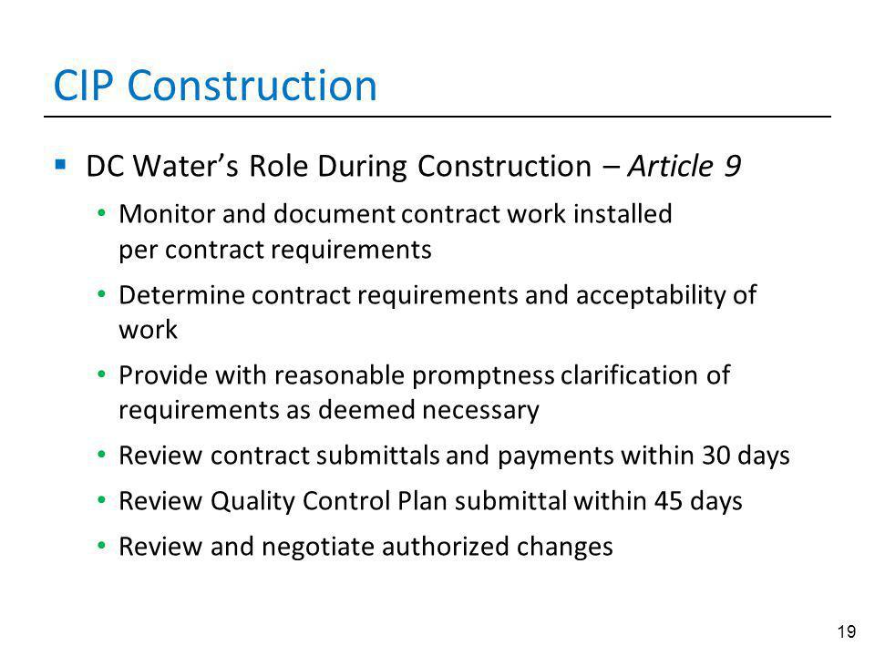 19 CIP Construction DC Waters Role During Construction – Article 9 Monitor and document contract work installed per contract requirements Determine contract requirements and acceptability of work Provide with reasonable promptness clarification of requirements as deemed necessary Review contract submittals and payments within 30 days Review Quality Control Plan submittal within 45 days Review and negotiate authorized changes