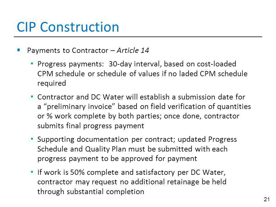 21 CIP Construction Payments to Contractor – Article 14 Progress payments: 30-day interval, based on cost-loaded CPM schedule or schedule of values if no laded CPM schedule required Contractor and DC Water will establish a submission date for a preliminary invoice based on field verification of quantities or % work complete by both parties; once done, contractor submits final progress payment Supporting documentation per contract; updated Progress Schedule and Quality Plan must be submitted with each progress payment to be approved for payment If work is 50% complete and satisfactory per DC Water, contractor may request no additional retainage be held through substantial completion