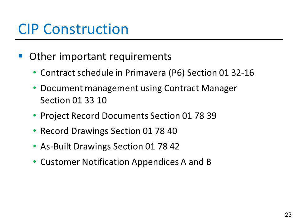 23 CIP Construction Other important requirements Contract schedule in Primavera (P6) Section 01 32-16 Document management using Contract Manager Section 01 33 10 Project Record Documents Section 01 78 39 Record Drawings Section 01 78 40 As-Built Drawings Section 01 78 42 Customer Notification Appendices A and B