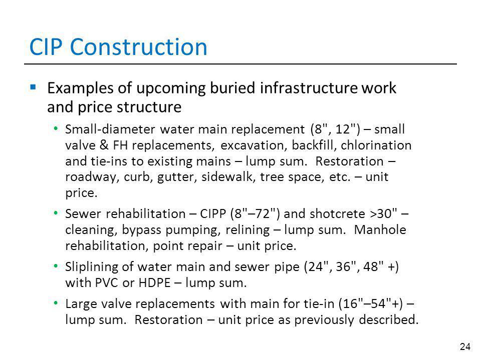 24 CIP Construction Examples of upcoming buried infrastructure work and price structure Small-diameter water main replacement (8 , 12 ) – small valve & FH replacements, excavation, backfill, chlorination and tie-ins to existing mains – lump sum.