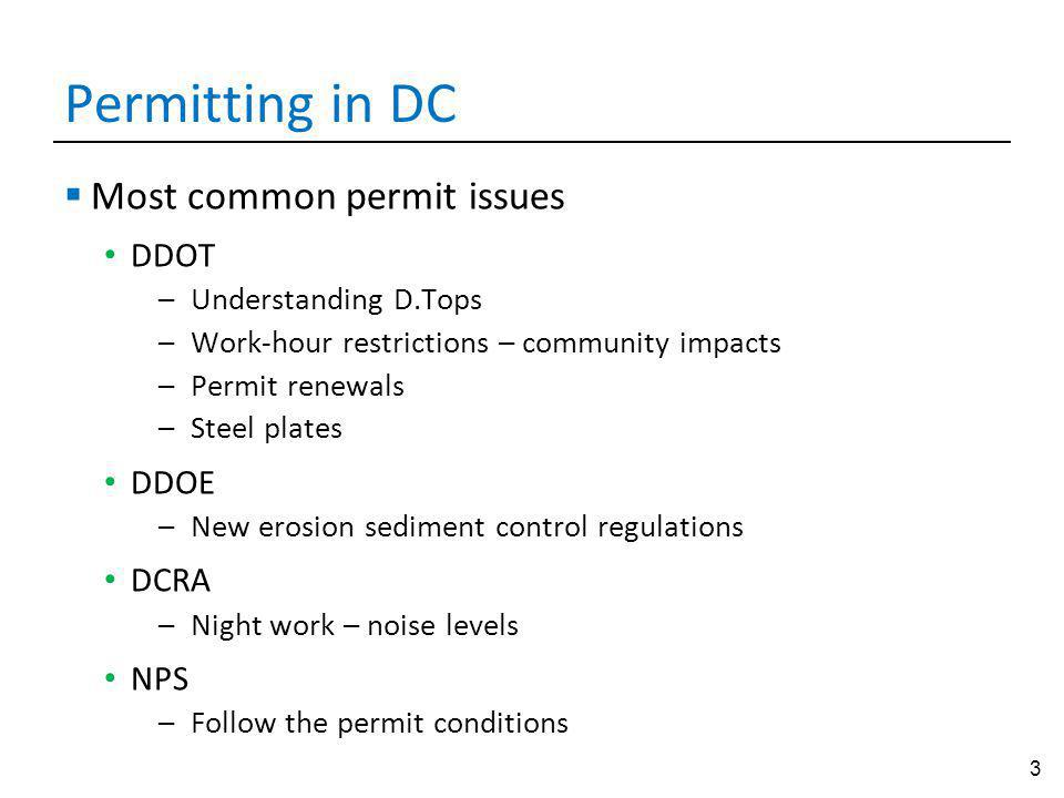 3 Permitting in DC Most common permit issues DDOT –Understanding D.Tops –Work-hour restrictions – community impacts –Permit renewals –Steel plates DDOE –New erosion sediment control regulations DCRA –Night work – noise levels NPS –Follow the permit conditions
