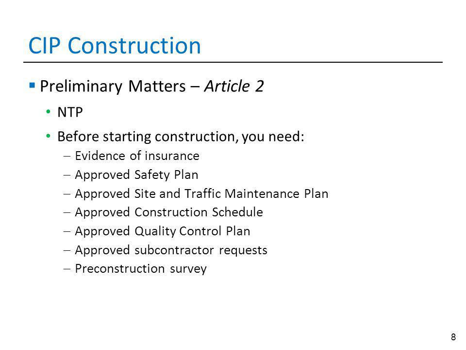 8 CIP Construction Preliminary Matters – Article 2 NTP Before starting construction, you need: Evidence of insurance Approved Safety Plan Approved Site and Traffic Maintenance Plan Approved Construction Schedule Approved Quality Control Plan Approved subcontractor requests Preconstruction survey