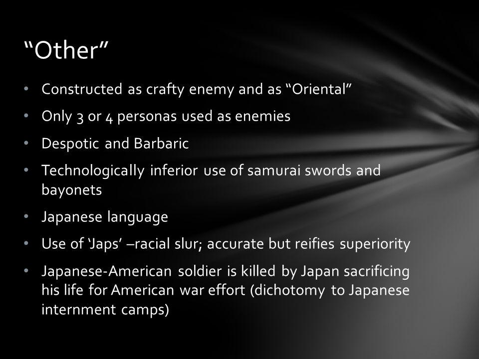 Constructed as crafty enemy and as Oriental Only 3 or 4 personas used as enemies Despotic and Barbaric Technologically inferior use of samurai swords and bayonets Japanese language Use of Japs –racial slur; accurate but reifies superiority Japanese-American soldier is killed by Japan sacrificing his life for American war effort (dichotomy to Japanese internment camps) Other