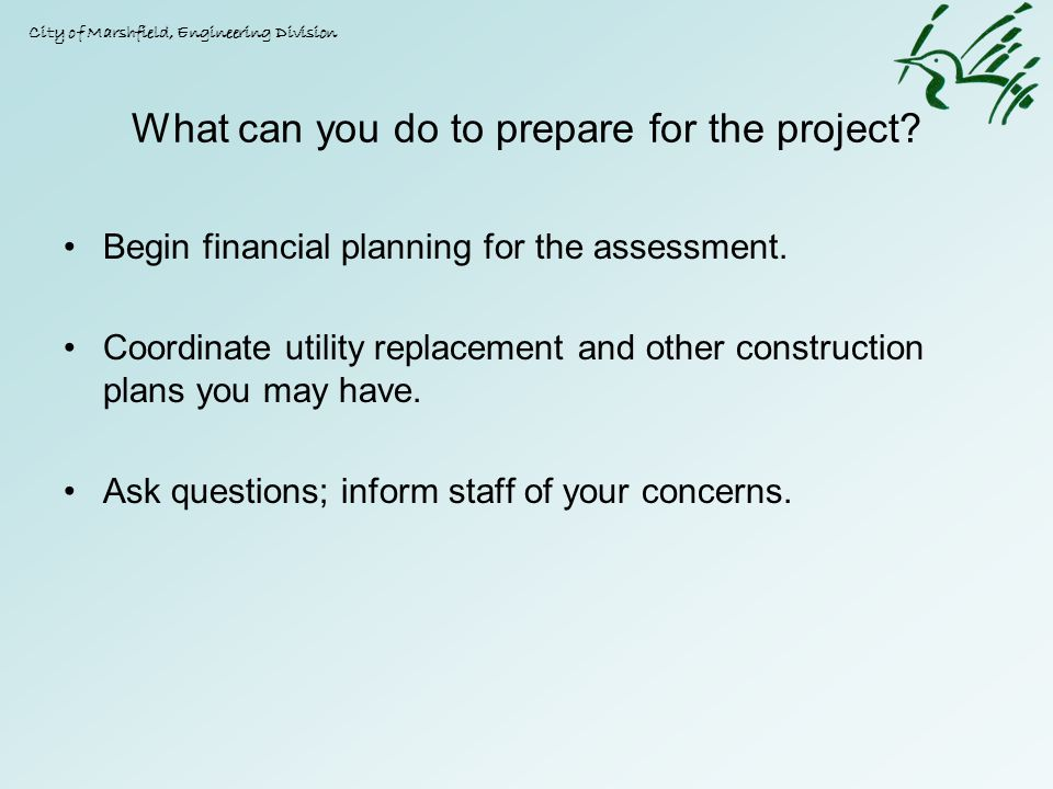 What can you do to prepare for the project? Begin financial planning for the assessment. Coordinate utility replacement and other construction plans y