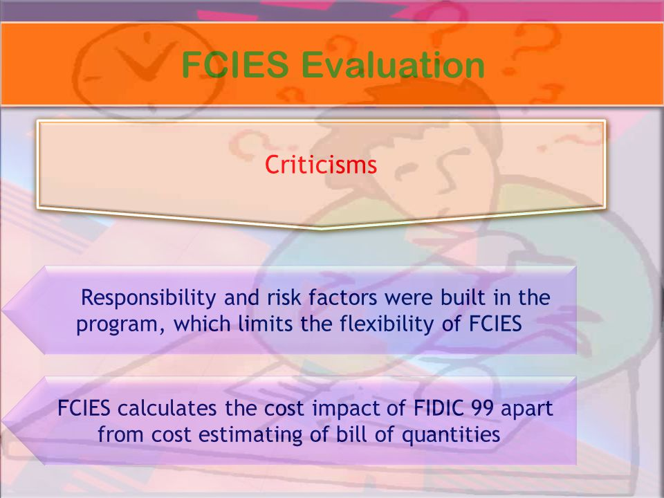 FCIES Evaluation Criticisms Responsibility and risk factors were built in the program, which limits the flexibility of FCIES FCIES calculates the cost