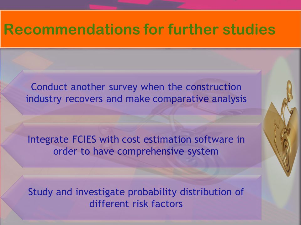 Recommendations for further studies Study and investigate probability distribution of different risk factors Integrate FCIES with cost estimation soft