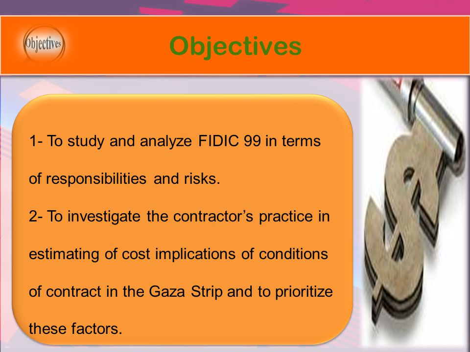 Objectives 1- To study and analyze FIDIC 99 in terms of responsibilities and risks. 2- To investigate the contractors practice in estimating of cost i