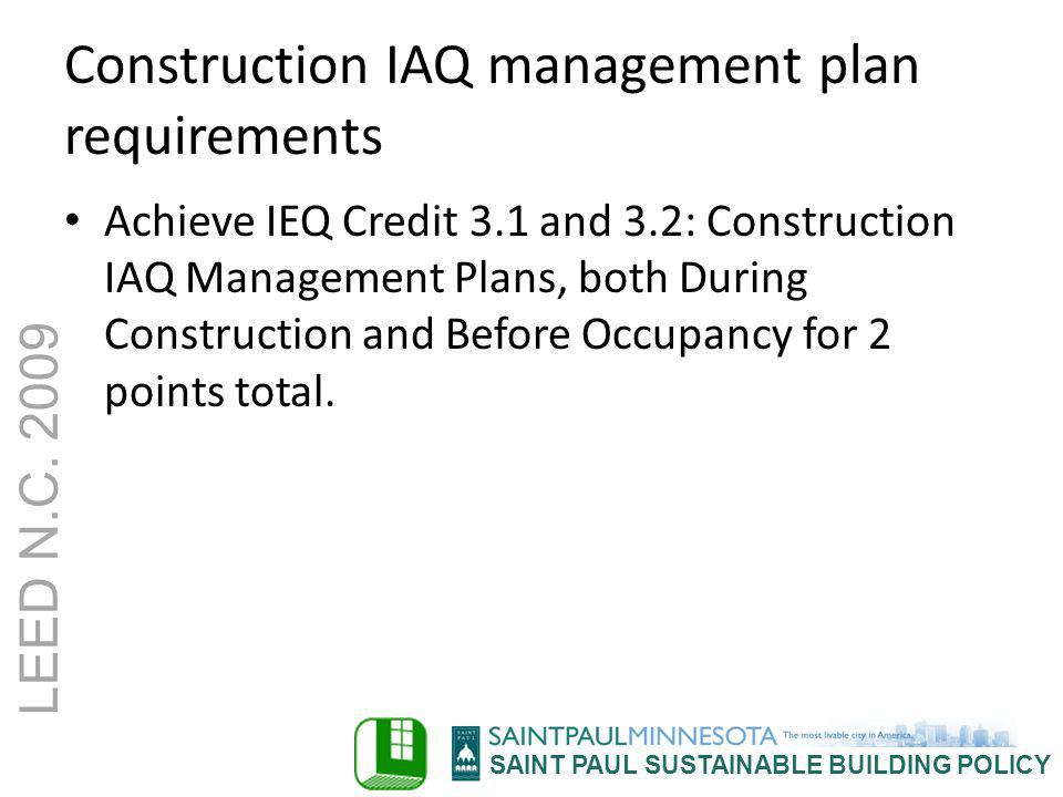 SAINT PAUL SUSTAINABLE BUILDING POLICY LEED N.C. 2009 Construction IAQ management plan requirements Achieve IEQ Credit 3.1 and 3.2: Construction IAQ M