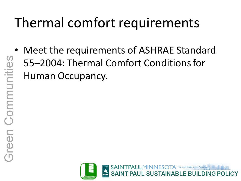 SAINT PAUL SUSTAINABLE BUILDING POLICY Green Communities Thermal comfort requirements Meet the requirements of ASHRAE Standard 55–2004: Thermal Comfor
