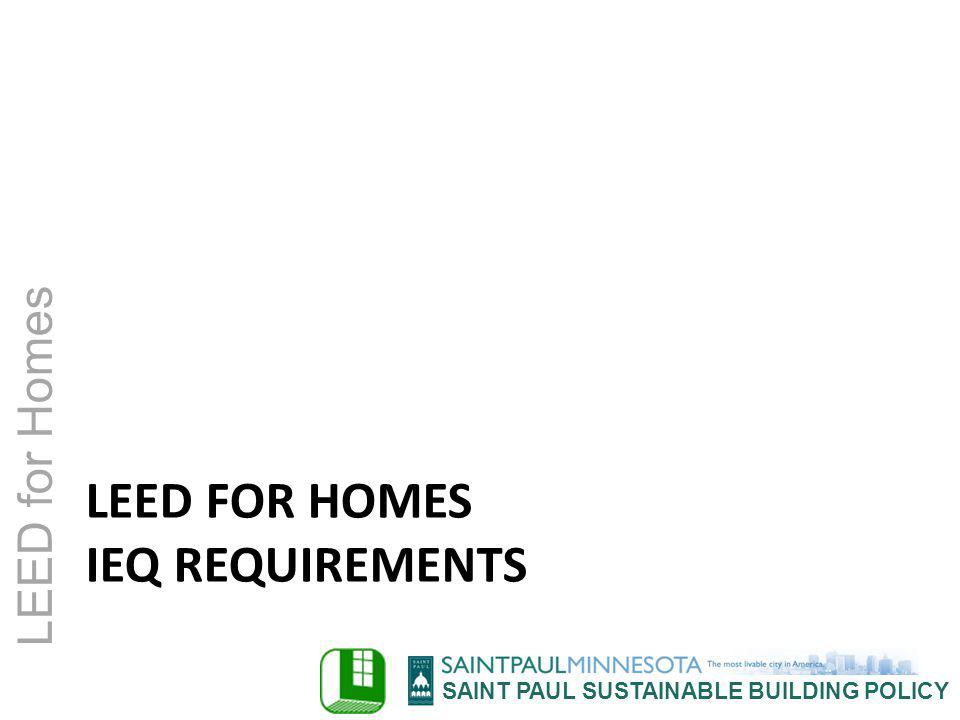 SAINT PAUL SUSTAINABLE BUILDING POLICY LEED for Homes LEED FOR HOMES IEQ REQUIREMENTS