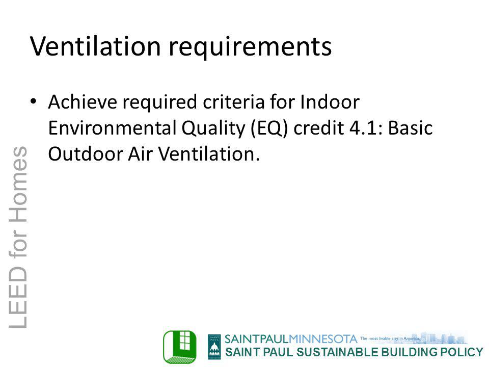 SAINT PAUL SUSTAINABLE BUILDING POLICY LEED for Homes Ventilation requirements Achieve required criteria for Indoor Environmental Quality (EQ) credit