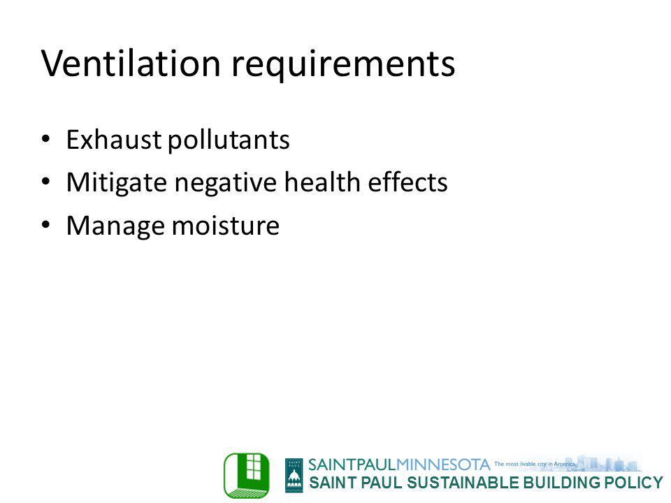 SAINT PAUL SUSTAINABLE BUILDING POLICY Ventilation requirements Exhaust pollutants Mitigate negative health effects Manage moisture