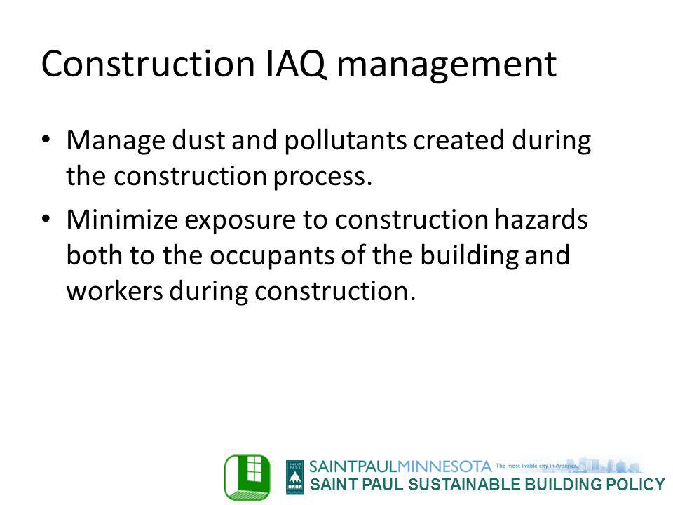 SAINT PAUL SUSTAINABLE BUILDING POLICY Construction IAQ management Manage dust and pollutants created during the construction process. Minimize exposu
