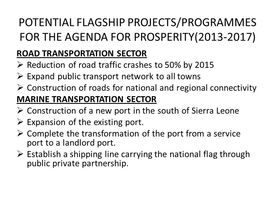 POTENTIAL FLAGSHIP PROJECTS/PROGRAMMES FOR THE AGENDA FOR PROSPERITY(2013-2017) ROAD TRANSPORTATION SECTOR Reduction of road traffic crashes to 50% by 2015 Expand public transport network to all towns Construction of roads for national and regional connectivity MARINE TRANSPORTATION SECTOR Construction of a new port in the south of Sierra Leone Expansion of the existing port.