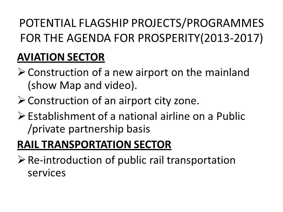 POTENTIAL FLAGSHIP PROJECTS/PROGRAMMES FOR THE AGENDA FOR PROSPERITY(2013-2017) AVIATION SECTOR Construction of a new airport on the mainland (show Map and video).