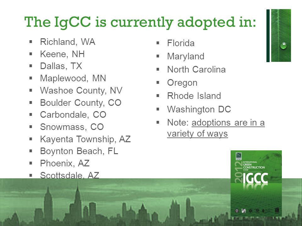 The IgCC is currently adopted in: Richland, WA Keene, NH Dallas, TX Maplewood, MN Washoe County, NV Boulder County, CO Carbondale, CO Snowmass, CO Kay
