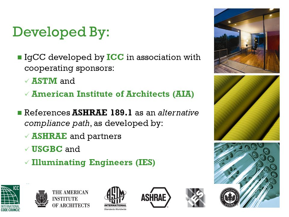 IgCC developed by ICC in association with cooperating sponsors: ASTM and American Institute of Architects (AIA) References ASHRAE 189.1 as an alternat