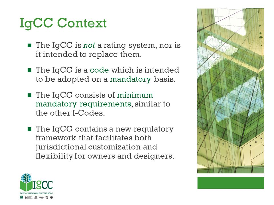 IgCC Context The IgCC is not a rating system, nor is it intended to replace them. The IgCC is a code which is intended to be adopted on a mandatory ba
