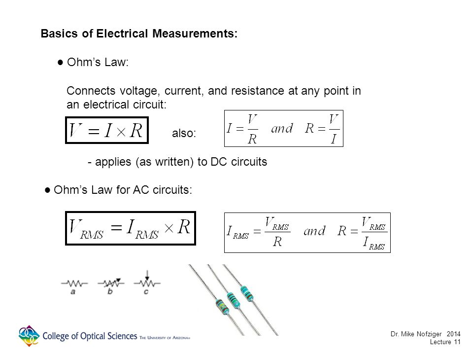 Basics of Electrical Measurements: Ohms Law: Connects voltage, current, and resistance at any point in an electrical circuit: also: - applies (as written) to DC circuits Ohms Law for AC circuits: Dr.